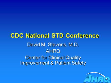 CDC National STD Conference David M. Stevens, M.D. AHRQ Center for Clinical Quality Improvement & Patient Safety.