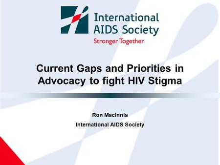 Current Gaps and Priorities in Advocacy to fight HIV Stigma Ron MacInnis International AIDS Society.