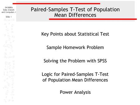 SW388R6 Data Analysis and Computers I Slide 1 Paired-Samples T-Test of Population Mean Differences Key Points about Statistical Test Sample Homework Problem.