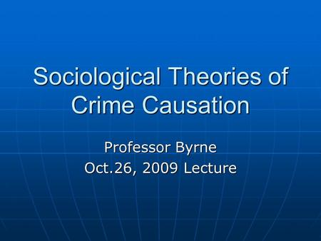 Sociological Theories of Crime Causation Professor Byrne Oct.26, 2009 Lecture.