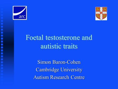 Foetal testosterone and autistic traits Simon Baron-Cohen Cambridge University Autism Research Centre.