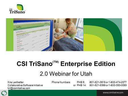 CSI TriSano (TM) Enterprise Edition 2.0 Webinar for Utah Kris LedbetterPhone Numbers: PHB 9: 801-521-3615 or 1-800-474-2077 Collaborative Software Initiative.