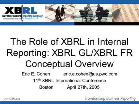 The Role of XBRL in Internal Reporting: XBRL GL/XBRL FR Conceptual Overview Eric E. 11 th XBRL International Conference BostonApril.