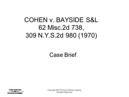 Copyright 2007 Thomson Delmar Learning. All Rights Reserved. COHEN v. BAYSIDE S&L 62 Misc.2d 738, 309 N.Y.S.2d 980 (1970) Case Brief.