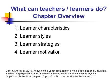 What can teachers / learners do? Chapter Overview 1. Learner characteristics 2. Learner styles 3. Learner strategies 4. Learner motivation Cohen, Andrew.