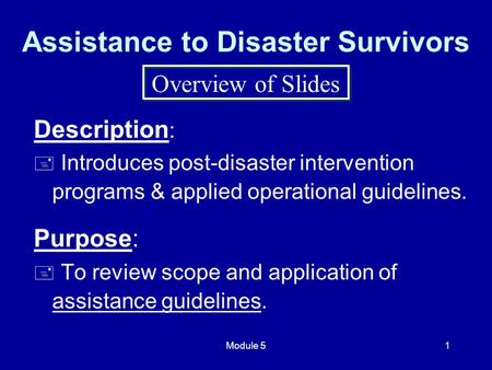 Module 51 Assistance to Disaster Survivors Description :  Introduces post-disaster intervention programs & applied operational guidelines. Purpose: 