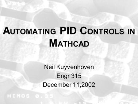 A UTOMATING PID C ONTROLS IN M ATHCAD Neil Kuyvenhoven Engr 315 December 11,2002.