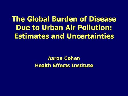 The Global Burden of Disease Due to Urban Air Pollution: Estimates and Uncertainties Aaron Cohen Health Effects Institute.