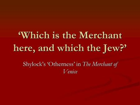 'Which is the Merchant here, and which the Jew?' Shylock's 'Otherness' in The Merchant of Venice.