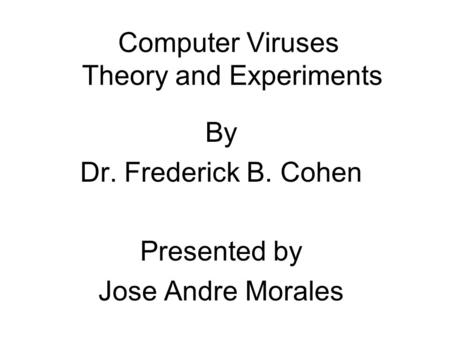Computer Viruses Theory and Experiments By Dr. Frederick B. Cohen Presented by Jose Andre Morales.