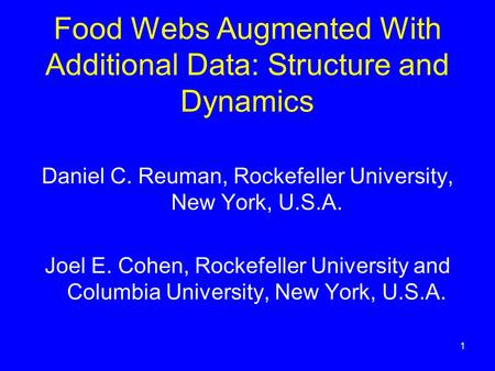 1 Food Webs Augmented With Additional Data: Structure and Dynamics Daniel C. Reuman, Rockefeller University, New York, U.S.A. Joel E. Cohen, Rockefeller.