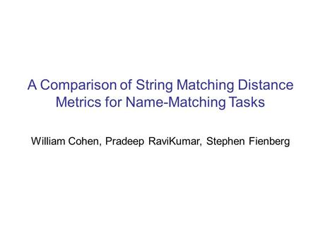 A Comparison of String Matching Distance Metrics for Name-Matching Tasks William Cohen, Pradeep RaviKumar, Stephen Fienberg.