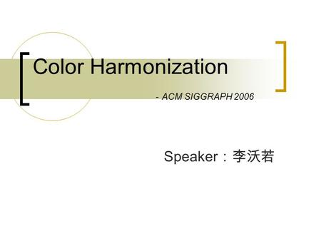 Color Harmonization - ACM SIGGRAPH 2006 Speaker :李沃若.
