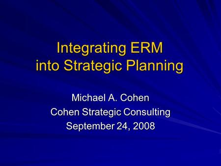 Integrating ERM into Strategic Planning Michael A. Cohen Cohen Strategic Consulting September 24, 2008.