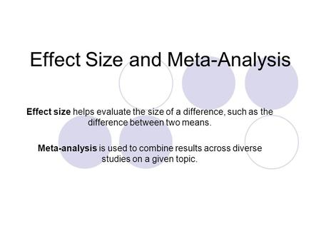Effect Size and Meta-Analysis Effect size helps evaluate the size of a difference, such as the difference between two means. Meta-analysis is used to combine.