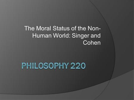 The Moral Status of the Non- Human World: Singer and Cohen.