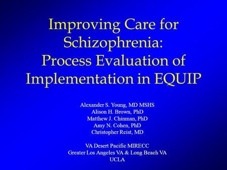 Improving Care for Schizophrenia: Process Evaluation of Implementation in EQUIP Alexander S. Young, MD MSHS Alison H. Brown, PhD Matthew J. Chinman, PhD.