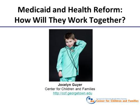 Medicaid and Health Reform: How Will They Work Together? Jocelyn Guyer Center for Children and Families