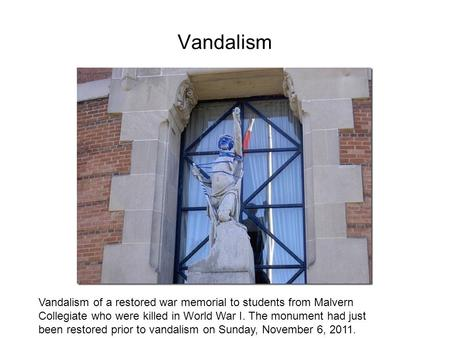 Vandalism Vandalism of a restored war memorial to students from Malvern Collegiate who were killed in World War I. The monument had just been restored.