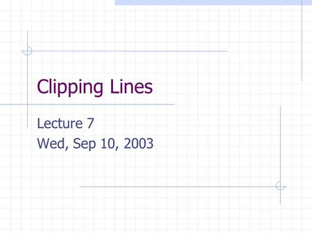 Clipping Lines Lecture 7 Wed, Sep 10, 2003. The Graphics Pipeline From time to time we will discuss the graphics pipeline. The graphics pipeline is the.