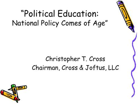 """Political Education: National Policy Comes of Age"" Christopher T. Cross Chairman, Cross & Joftus, LLC."