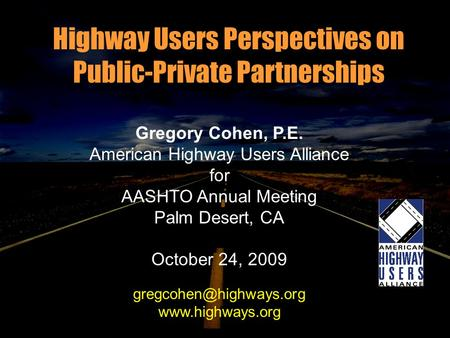 Highway Users Perspectives on Public-Private Partnerships Gregory Cohen, P.E. American Highway Users Alliance for AASHTO Annual Meeting Palm Desert, CA.