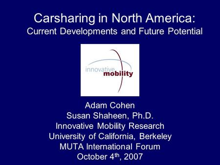 Carsharing in North America: Current Developments and Future Potential Adam Cohen Susan Shaheen, Ph.D. Innovative Mobility Research University of California,