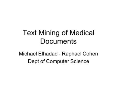 Text Mining of Medical Documents Michael Elhadad - Raphael Cohen Dept of Computer Science.