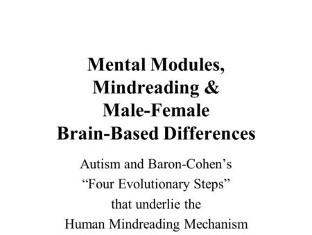"Mental Modules, Mindreading & Male-Female Brain-Based Differences Autism and Baron-Cohen's ""Four Evolutionary Steps"" that underlie the Human Mindreading."