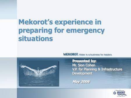 Mekorot's experience in preparing for emergency situations Presented by: Mr. Sion Cohen V.P. for Planning & Infrastructure Development May 2006.