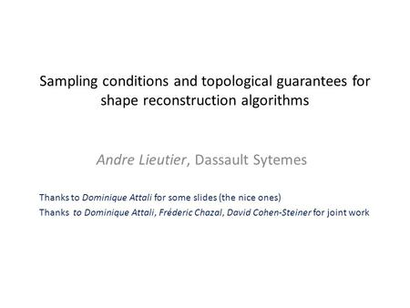 Sampling conditions and topological guarantees for shape reconstruction algorithms Andre Lieutier, Dassault Sytemes Thanks to Dominique Attali for some.