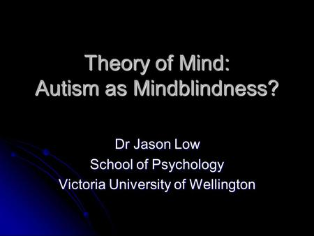 Theory of Mind: Autism as Mindblindness? Dr Jason Low School of Psychology Victoria University of Wellington.