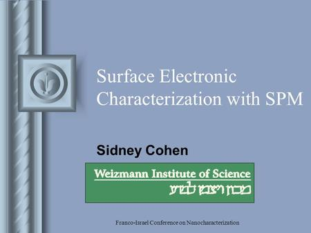 Franco-Israel Conference on Nanocharacterization Surface Electronic Characterization with SPM Sidney Cohen This presentation will probably involve audience.