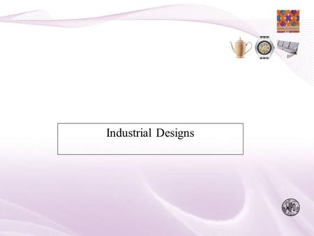 "Industrial Designs. What is Protected:"" The Appearance of a Product"" the Aesthetic Feature of a Product; not the Technical aspect (Patents) nor its name."