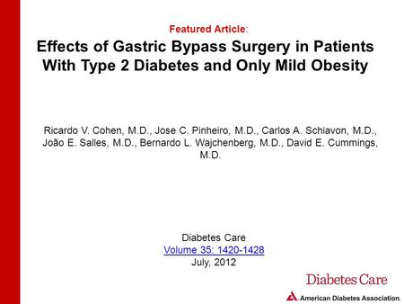 Effects of Gastric Bypass Surgery in Patients With Type 2 Diabetes and Only Mild Obesity Featured Article: Ricardo V. Cohen, M.D., Jose C. Pinheiro, M.D.,