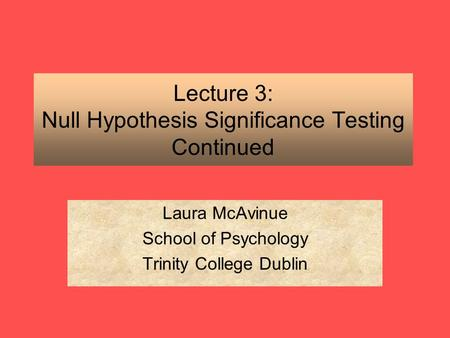 Lecture 3: Null Hypothesis Significance Testing Continued Laura McAvinue School of Psychology Trinity College Dublin.