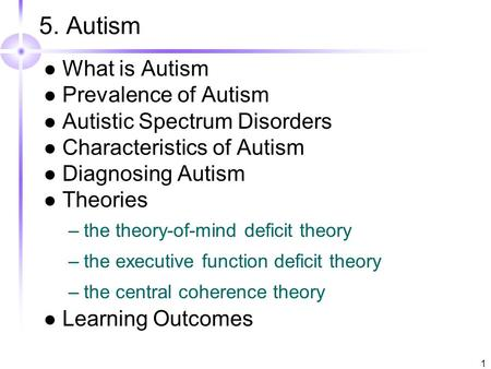 1 5. Autism What is Autism Prevalence of Autism Autistic Spectrum Disorders Characteristics of Autism Diagnosing Autism Theories –the theory-of-mind deficit.