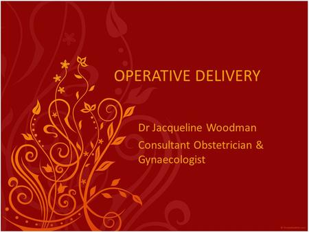 OPERATIVE DELIVERY Dr Jacqueline Woodman Consultant Obstetrician & Gynaecologist.