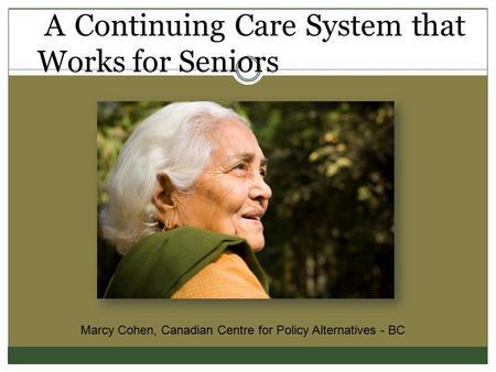 A Continuing Care System that Works for Seniors Marcy Cohen, Canadian Centre for Policy Alternatives - BC.