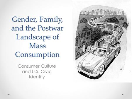 Gender, Family, and the Postwar Landscape of Mass Consumption Consumer Culture and U.S. Civic Identity.