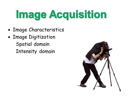  Image Characteristics  Image Digitization Spatial domain Intensity domain 1.