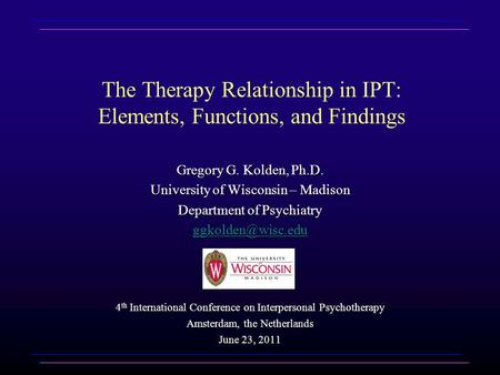 The Therapy Relationship in IPT: Elements, Functions, and Findings Gregory G. Kolden, Ph.D. University of Wisconsin – Madison Department of Psychiatry.