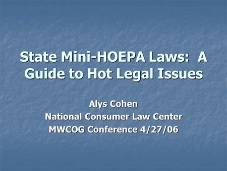 State Mini-HOEPA Laws: A Guide to Hot Legal Issues Alys Cohen National Consumer Law Center MWCOG Conference 4/27/06.