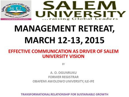 MANAGEMENT RETREAT, MARCH 12-13, 2015 EFFECTIVE COMMUNICATION AS DRIVER OF SALEM UNIVERSITY VISION BY A. O. OGUNRUKU FORMER REGISTRAR OBAFEMI AWOLOWO UNIVERSITY,