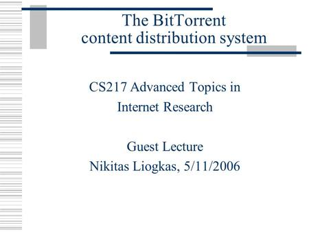 The BitTorrent content distribution system CS217 Advanced Topics in Internet Research Guest Lecture Nikitas Liogkas, 5/11/2006.