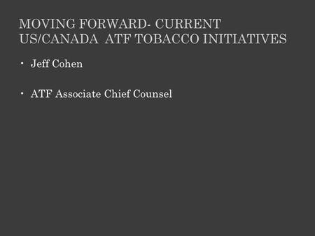 MOVING FORWARD- CURRENT US/CANADA ATF TOBACCO INITIATIVES Jeff Cohen ATF Associate Chief Counsel.