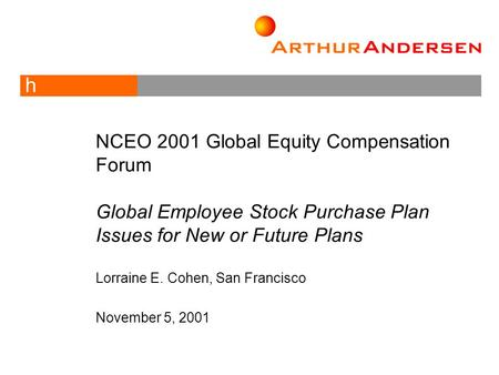 H NCEO 2001 Global Equity Compensation Forum Global Employee Stock Purchase Plan Issues for New or Future Plans Lorraine E. Cohen, San Francisco November.