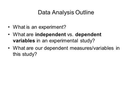 Data Analysis Outline What is an experiment? What are independent vs. dependent variables in an experimental study? What are our dependent measures/variables.
