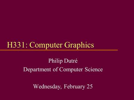 H331: Computer Graphics Philip Dutré Department of Computer Science Wednesday, February 25.