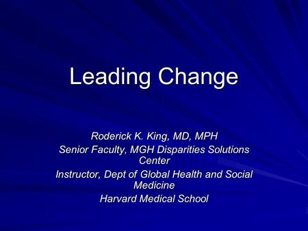 Leading Change Roderick K. King, MD, MPH Senior Faculty, MGH Disparities Solutions Center Instructor, Dept of Global Health and Social Medicine Harvard.
